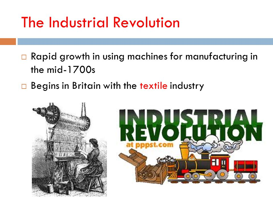 The Industrial Revolution  Rapid growth in using machines for manufacturing in the mid-1700s  Begins in Britain with the textile industry