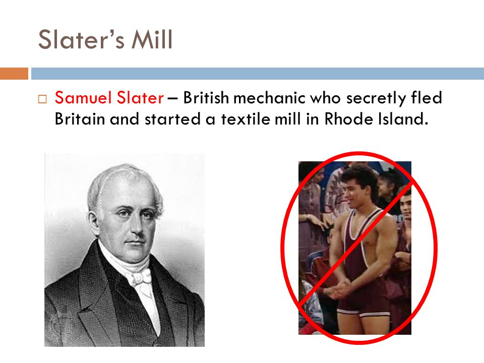 Slater's Mill  Samuel Slater – British mechanic who secretly fled Britain and started a textile mill in Rhode Island.