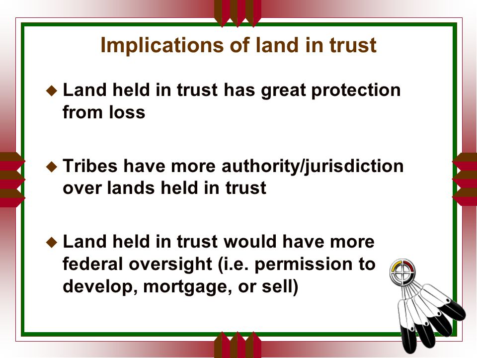 Implications of land in trust u Land held in trust has great protection from loss u Tribes have more authority/jurisdiction over lands held in trust u Land held in trust would have more federal oversight (i.e.
