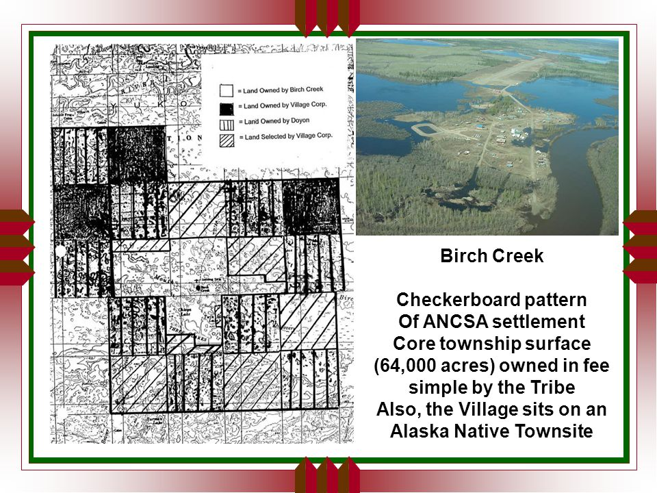 Birch Creek Checkerboard pattern Of ANCSA settlement Core township surface (64,000 acres) owned in fee simple by the Tribe Also, the Village sits on an Alaska Native Townsite