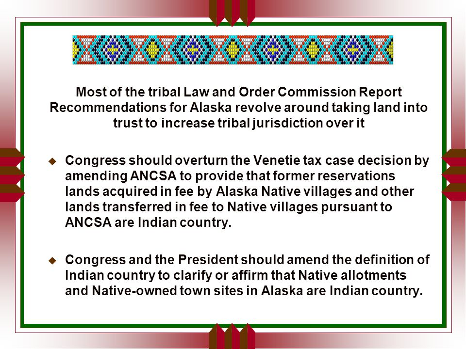 Most of the tribal Law and Order Commission Report Recommendations for Alaska revolve around taking land into trust to increase tribal jurisdiction over it u Congress should overturn the Venetie tax case decision by amending ANCSA to provide that former reservations lands acquired in fee by Alaska Native villages and other lands transferred in fee to Native villages pursuant to ANCSA are Indian country.