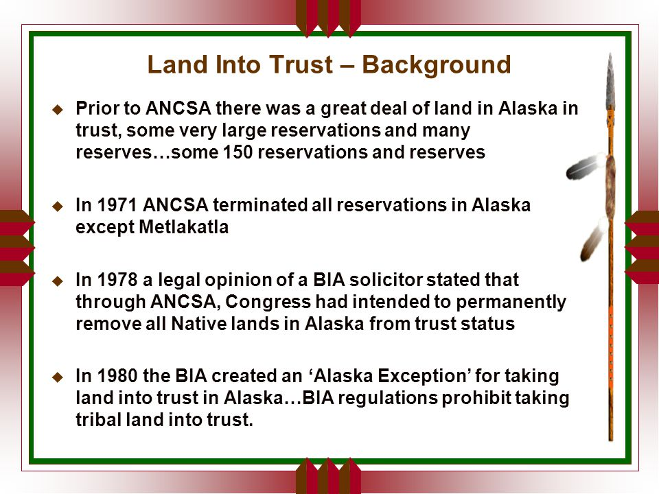 Land Into Trust – Background u Prior to ANCSA there was a great deal of land in Alaska in trust, some very large reservations and many reserves…some 150 reservations and reserves u In 1971 ANCSA terminated all reservations in Alaska except Metlakatla u In 1978 a legal opinion of a BIA solicitor stated that through ANCSA, Congress had intended to permanently remove all Native lands in Alaska from trust status u In 1980 the BIA created an 'Alaska Exception' for taking land into trust in Alaska…BIA regulations prohibit taking tribal land into trust.