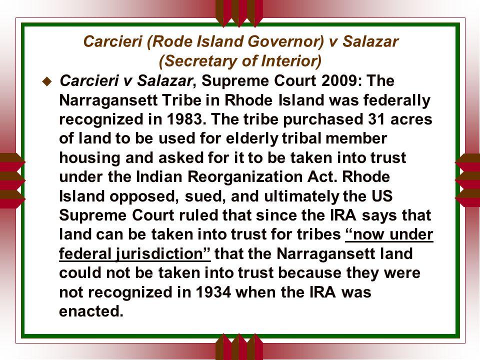 Carcieri (Rode Island Governor) v Salazar (Secretary of Interior) u Carcieri v Salazar, Supreme Court 2009: The Narragansett Tribe in Rhode Island was federally recognized in 1983.