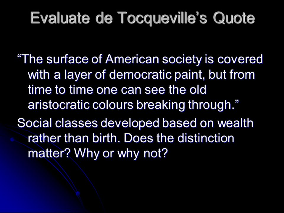 Evaluate de Tocqueville's Quote The surface of American society is covered with a layer of democratic paint, but from time to time one can see the old aristocratic colours breaking through. Social classes developed based on wealth rather than birth.