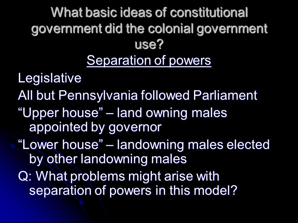 What basic ideas of constitutional government did the colonial government use.