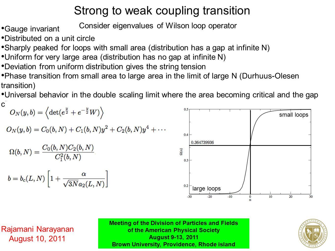 Strong to weak coupling transition Consider eigenvalues of Wilson loop operator Gauge invariant Distributed on a unit circle Sharply peaked for loops with small area (distribution has a gap at infinite N) Uniform for very large area (distribution has no gap at infinite N) Deviation from uniform distribution gives the string tension Phase transition from small area to large area in the limit of large N (Durhuus-Olesen transition) Universal behavior in the double scaling limit where the area becoming critical and the gap closes small loops large loops Rajamani Narayanan August 10, 2011 Meeting of the Division of Particles and Fields of the American Physical Society August 9-13, 2011 Brown University, Providence, Rhode island