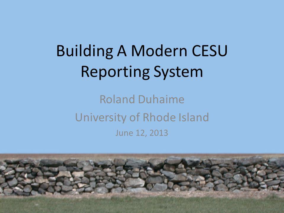 Building A Modern CESU Reporting System Roland Duhaime University of Rhode Island June 12, 2013