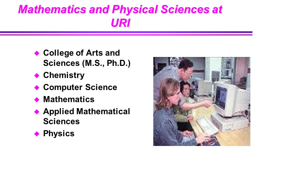 Mathematics and Physical Sciences at URI u College of Arts and Sciences (M.S., Ph.D.) u Chemistry u Computer Science u Mathematics u Applied Mathematical Sciences u Physics
