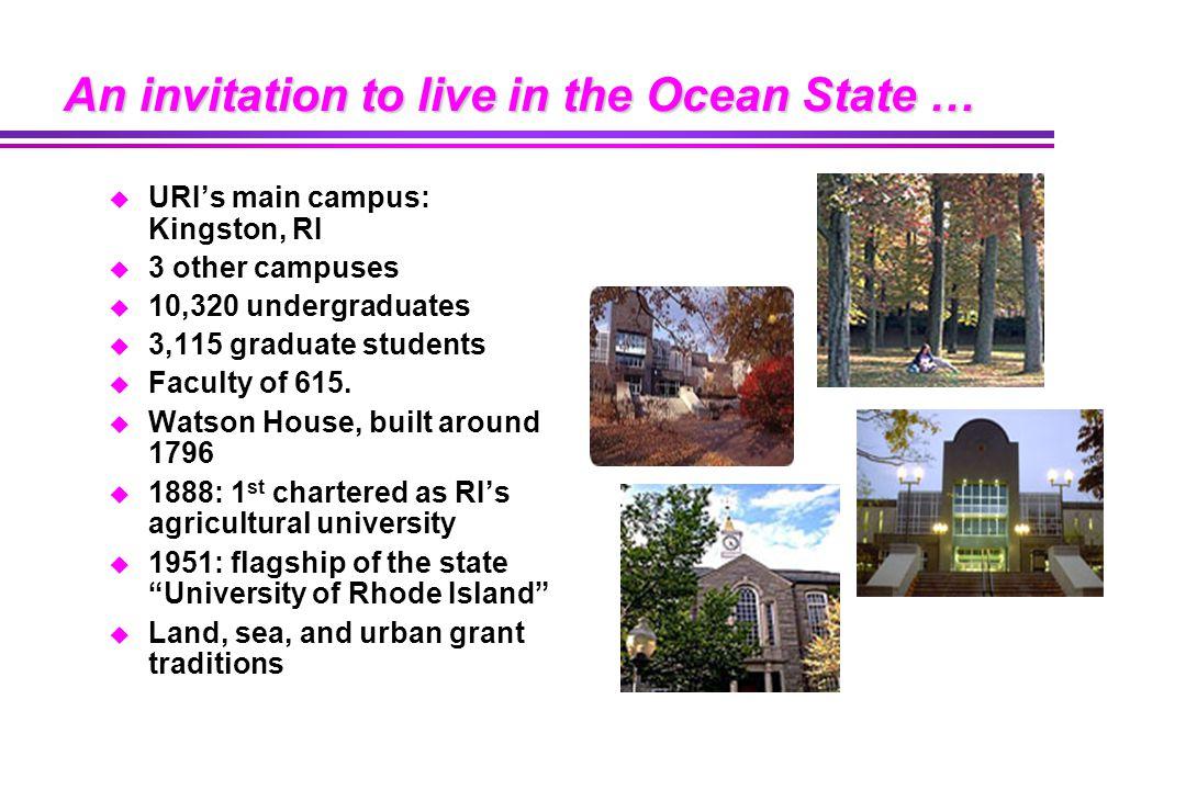 An invitation to live in the Ocean State … u URI's main campus: Kingston, RI u 3 other campuses u 10,320 undergraduates u 3,115 graduate students u Faculty of 615.