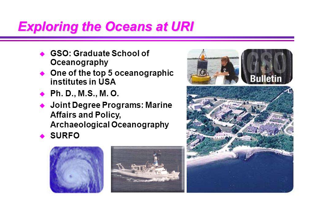 Exploring the Oceans at URI u GSO: Graduate School of Oceanography u One of the top 5 oceanographic institutes in USA u Ph.