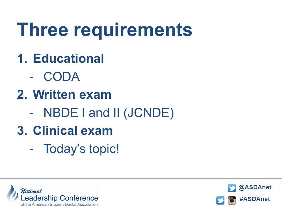 #ASDAnet @ASDAnet Three requirements requirements 1.Educational -CODA 2.Written exam -NBDE I and II (JCNDE) 3.Clinical exam -Today's topic!
