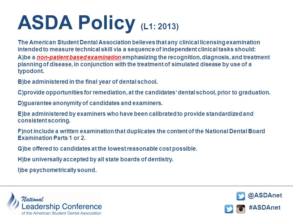 #ASDAnet @ASDAnet ASDA Policy (L1: 2013) The American Student Dental Association believes that any clinical licensing examination intended to measure technical skill via a sequence of independent clinical tasks should: A)be a non-patient based examination emphasizing the recognition, diagnosis, and treatment planning of disease, in conjunction with the treatment of simulated disease by use of a typodont.