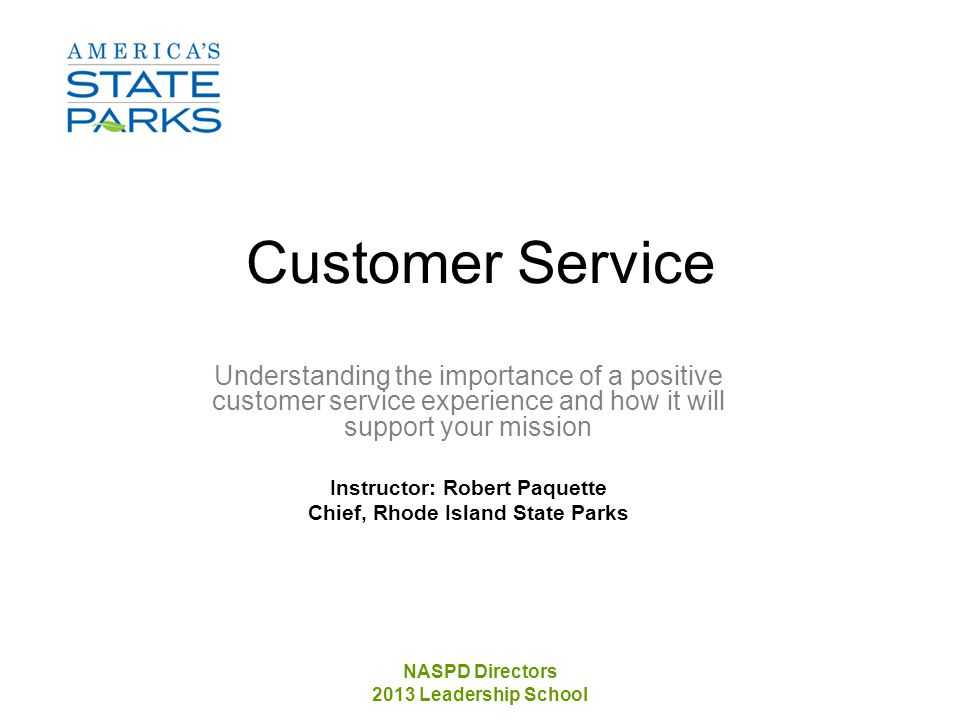 NASPD Directors 2013 Leadership School Customer Service Understanding the importance of a positive customer service experience and how it will support your mission Instructor: Robert Paquette Chief, Rhode Island State Parks