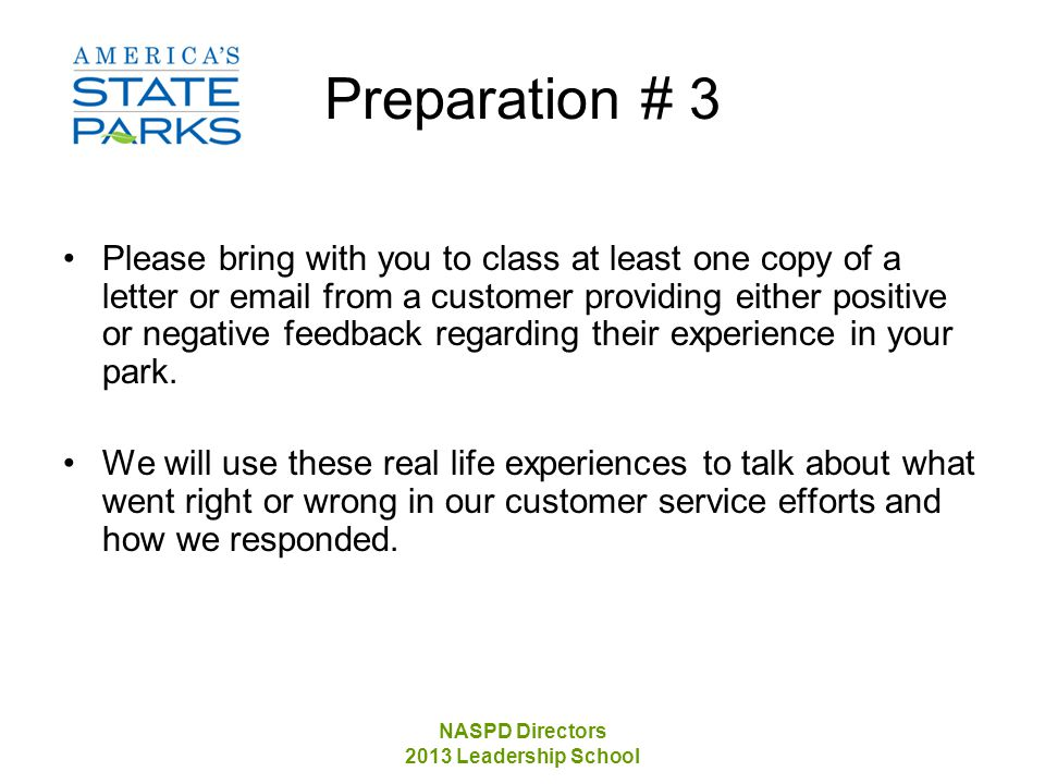 NASPD Directors 2013 Leadership School Preparation # 3 Please bring with you to class at least one copy of a letter or email from a customer providing either positive or negative feedback regarding their experience in your park.