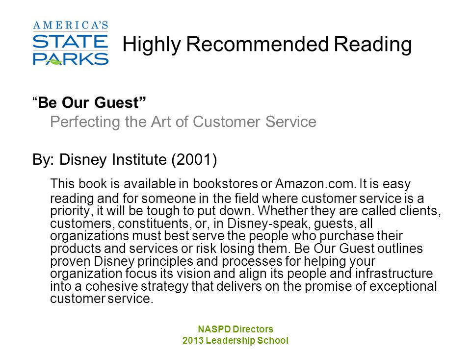 NASPD Directors 2013 Leadership School Highly Recommended Reading Be Our Guest Perfecting the Art of Customer Service By: Disney Institute (2001) This book is available in bookstores or Amazon.com.