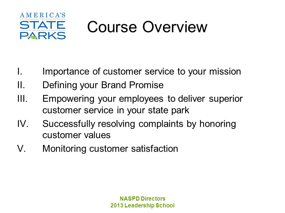 NASPD Directors 2013 Leadership School Course Overview I.Importance of customer service to your mission II.Defining your Brand Promise III.Empowering your employees to deliver superior customer service in your state park IV.Successfully resolving complaints by honoring customer values V.Monitoring customer satisfaction