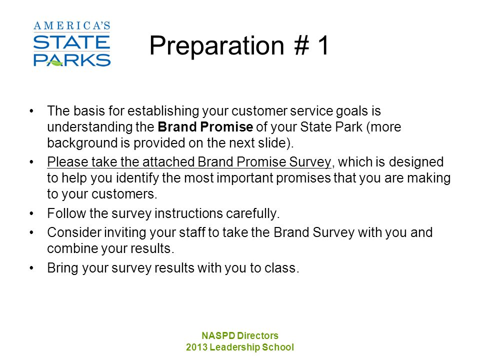 NASPD Directors 2013 Leadership School Preparation # 1 The basis for establishing your customer service goals is understanding the Brand Promise of your State Park (more background is provided on the next slide).