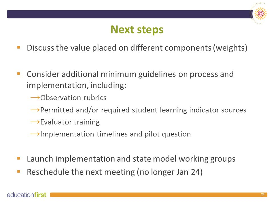 Next steps  Discuss the value placed on different components (weights)  Consider additional minimum guidelines on process and implementation, including: → Observation rubrics → Permitted and/or required student learning indicator sources → Evaluator training → Implementation timelines and pilot question  Launch implementation and state model working groups  Reschedule the next meeting (no longer Jan 24) 24