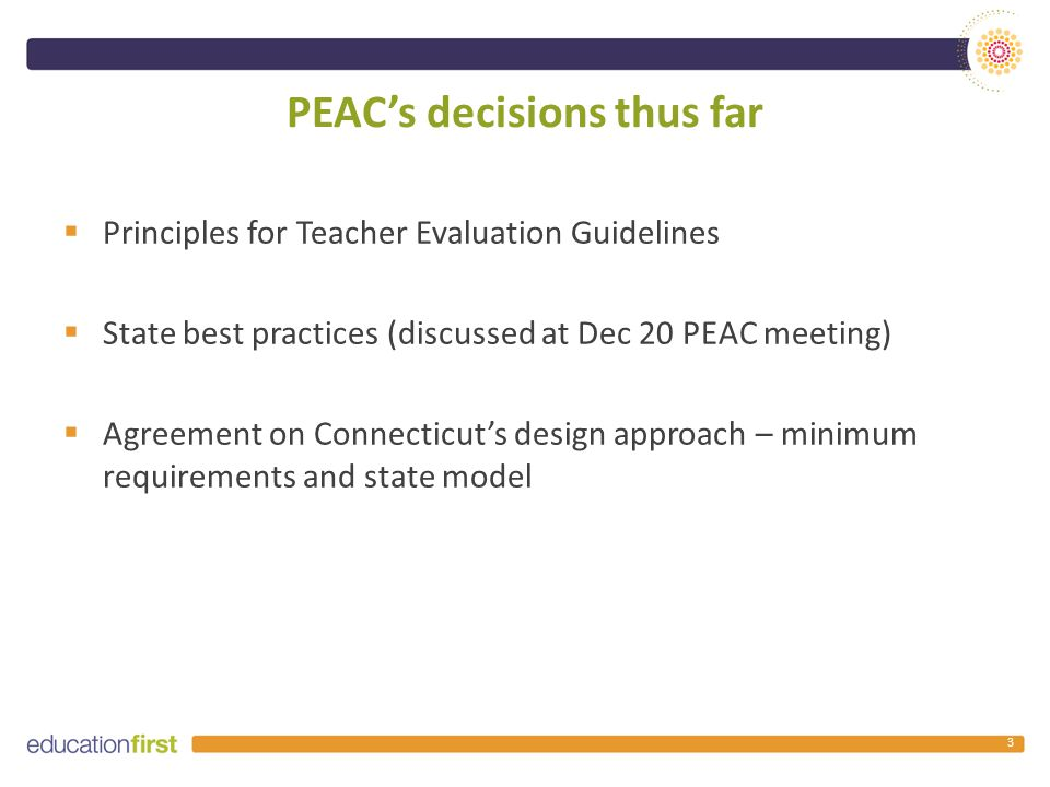 Principles for teacher practice observations  State to ensure that different teacher observation rubrics that are used are aligned to Connecticut's teacher standards  (1) a minimum number of observations, (2) who conducts observations, and (3) details on conferences  A state teacher model working group to customize a model observation rubric  Evaluator training to focus on that one observation rubric 14