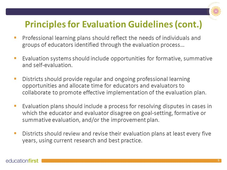 Principles for Evaluation Guidelines (cont.)  Professional learning plans should reflect the needs of individuals and groups of educators identified through the evaluation process…  Evaluation systems should include opportunities for formative, summative and self-evaluation.