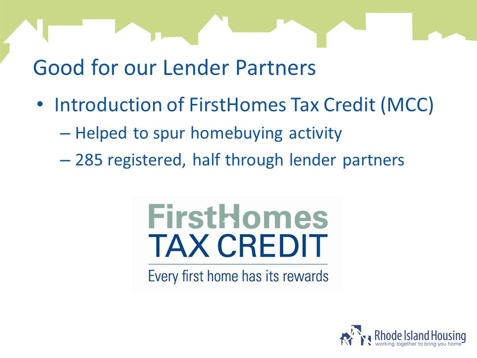 Good for our Lender Partners Introduction of FirstHomes Tax Credit (MCC) – Helped to spur homebuying activity – 285 registered, half through lender partners