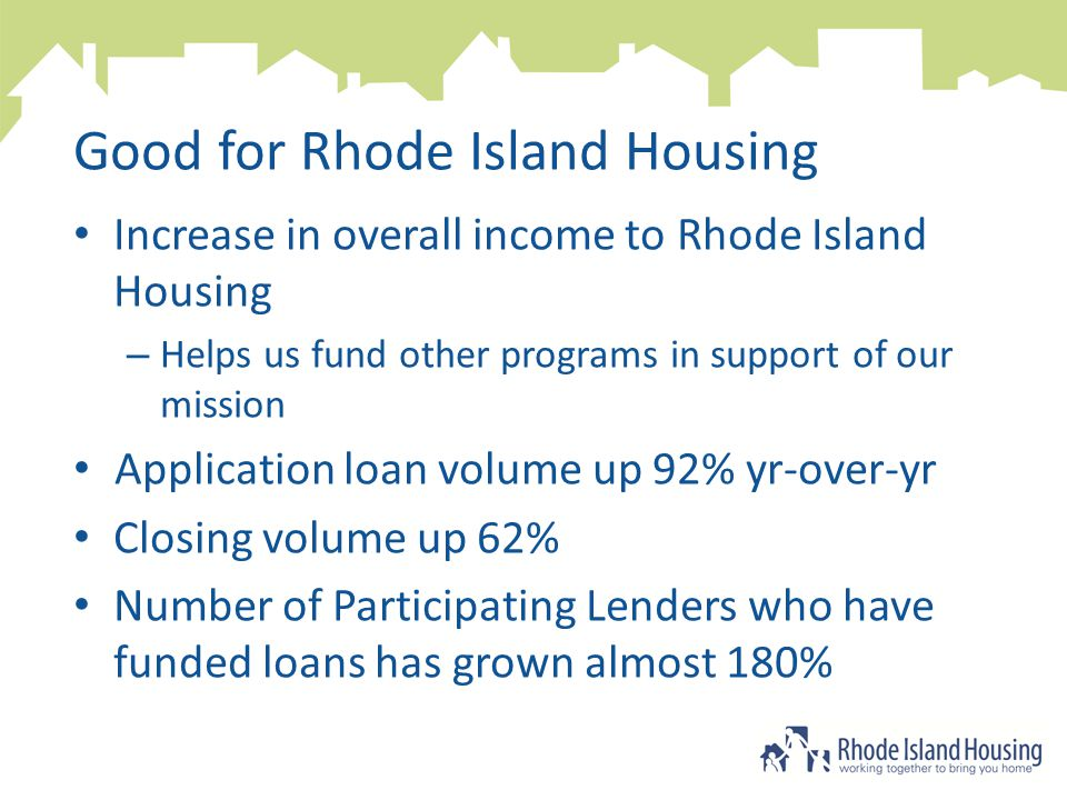 Good for Rhode Island Housing Increase in overall income to Rhode Island Housing – Helps us fund other programs in support of our mission Application loan volume up 92% yr-over-yr Closing volume up 62% Number of Participating Lenders who have funded loans has grown almost 180%