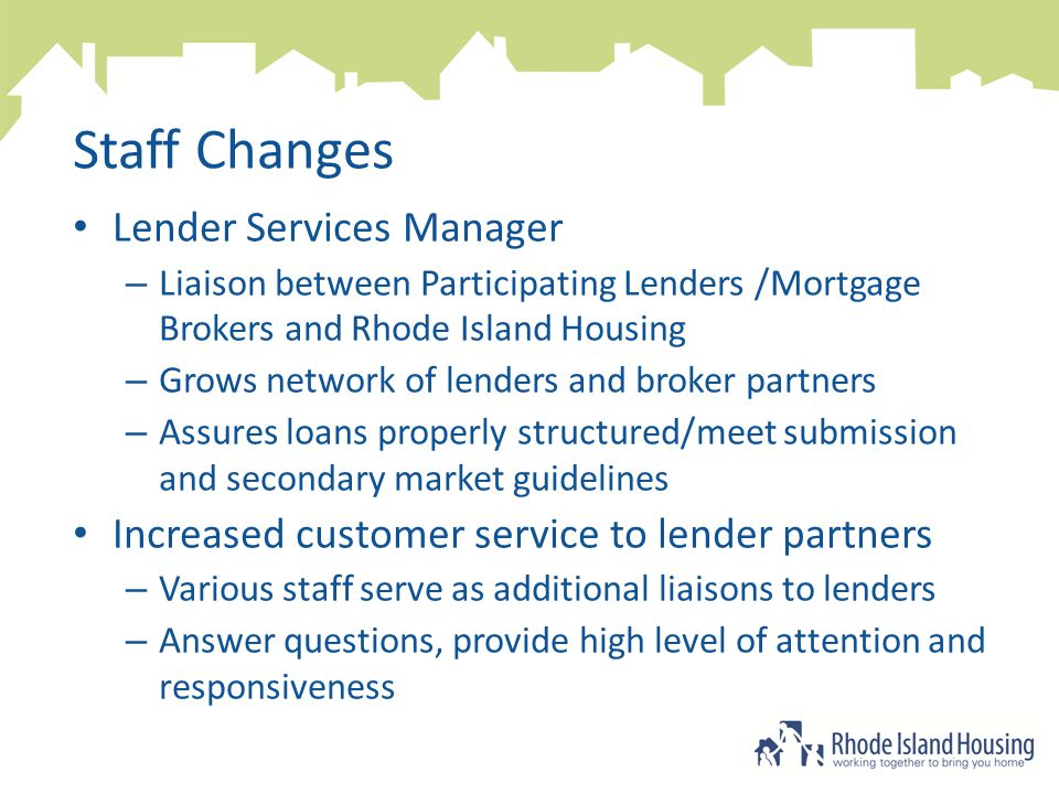 Staff Changes Lender Services Manager – Liaison between Participating Lenders /Mortgage Brokers and Rhode Island Housing – Grows network of lenders and broker partners – Assures loans properly structured/meet submission and secondary market guidelines Increased customer service to lender partners – Various staff serve as additional liaisons to lenders – Answer questions, provide high level of attention and responsiveness