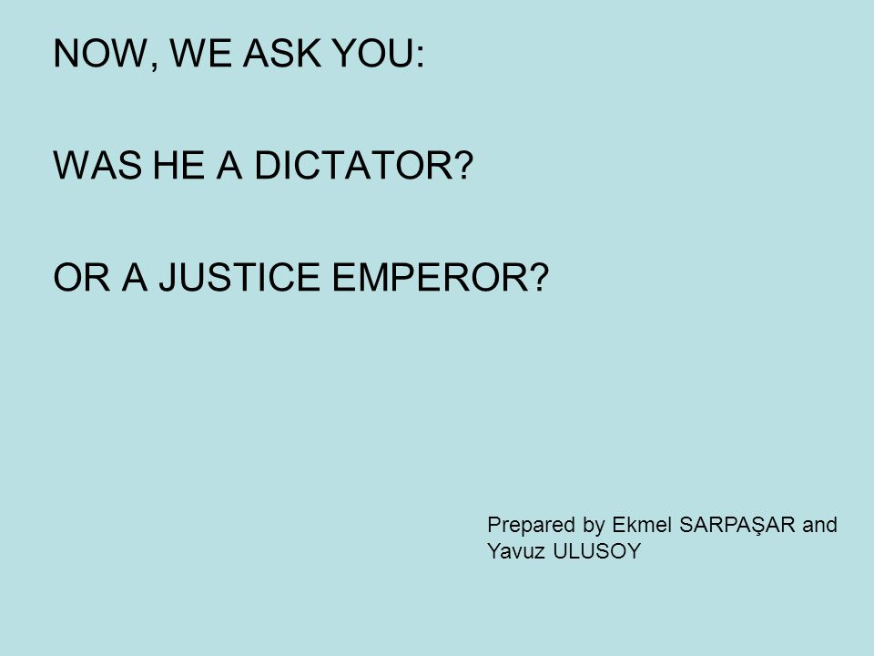 NOW, WE ASK YOU: WAS HE A DICTATOR. OR A JUSTICE EMPEROR.