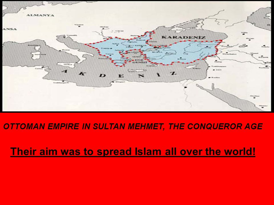 OTTOMAN EMPIRE IN SULTAN MEHMET, THE CONQUEROR AGE Their aim was to spread Islam all over the world!