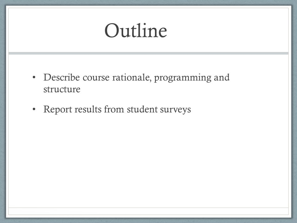 Outline Describe course rationale, programming and structure Report results from student surveys