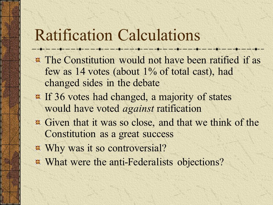Ratification Calculations The Constitution would not have been ratified if as few as 14 votes (about 1% of total cast), had changed sides in the debat