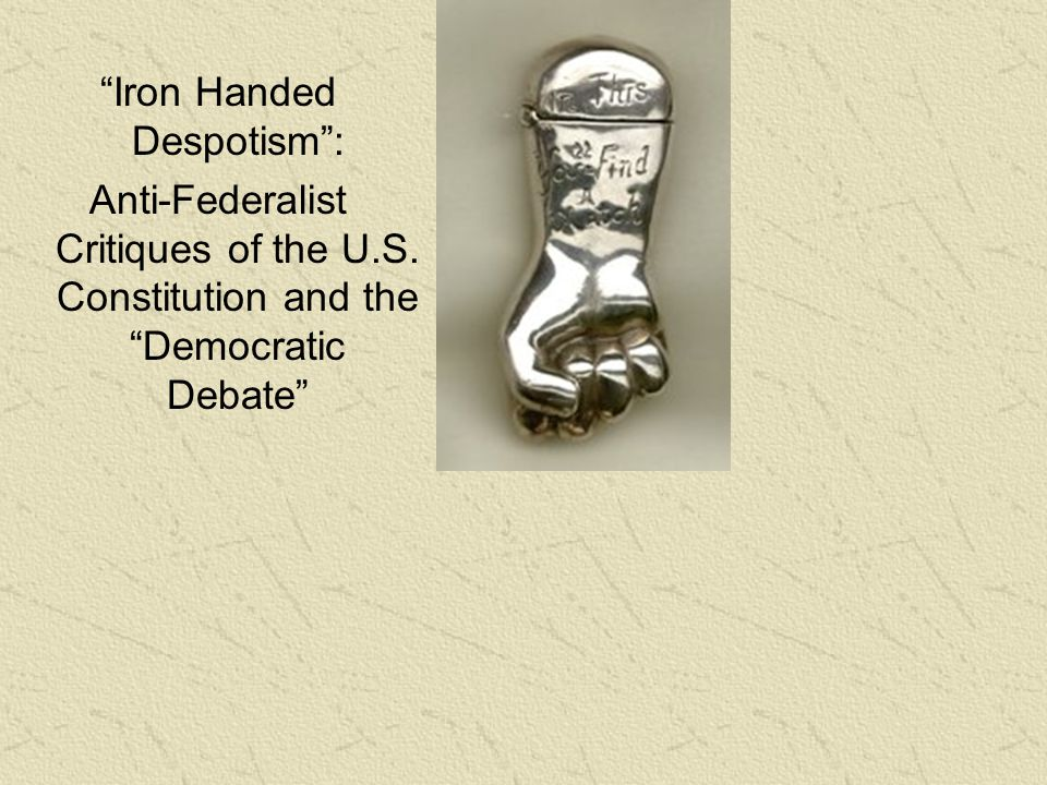"""Iron Handed Despotism"": Anti-Federalist Critiques of the U.S. Constitution and the ""Democratic Debate"""