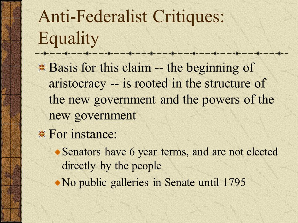 Anti-Federalist Critiques: Equality Basis for this claim -- the beginning of aristocracy -- is rooted in the structure of the new government and the p