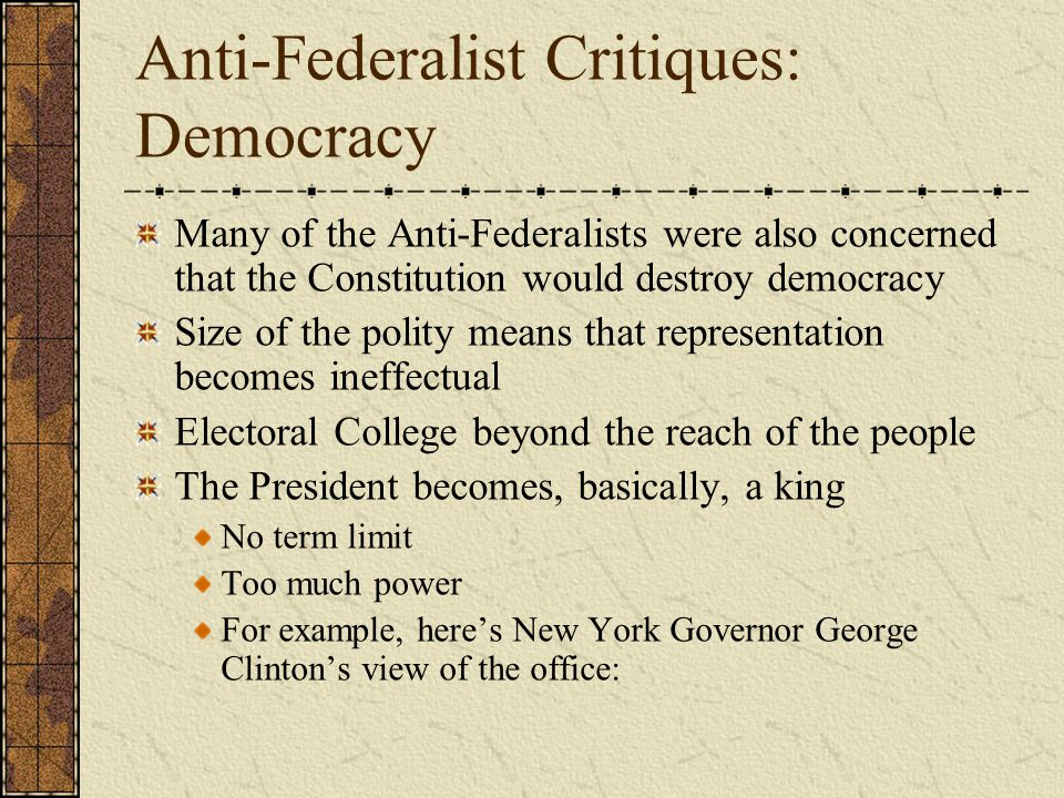 Anti-Federalist Critiques: Democracy Many of the Anti-Federalists were also concerned that the Constitution would destroy democracy Size of the polity