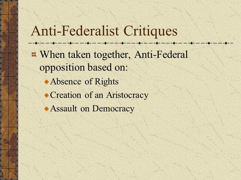 Anti-Federalist Critiques When taken together, Anti-Federal opposition based on: Absence of Rights Creation of an Aristocracy Assault on Democracy