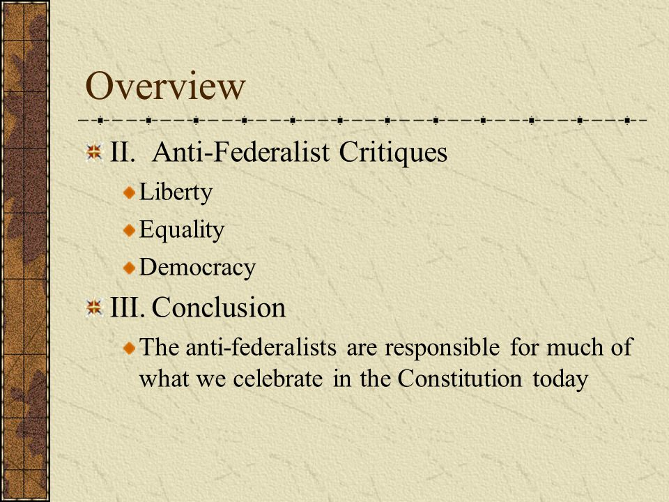 Overview II.Anti-Federalist Critiques Liberty Equality Democracy III.Conclusion The anti-federalists are responsible for much of what we celebrate in