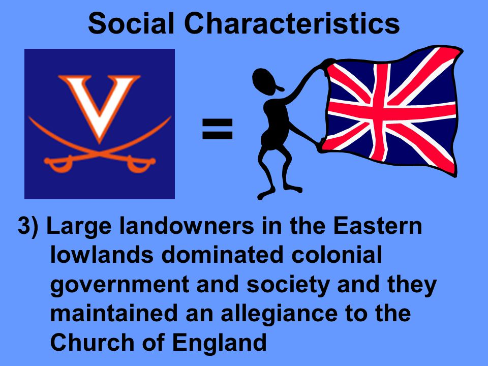 Social Characteristics 2) Virginia and Southern colonies had a social structure and government based on family status and the ownership of land