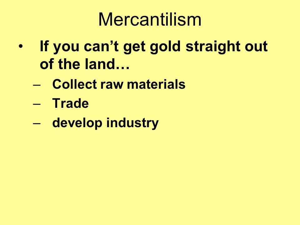 Mercantilism Economic theory used by Europeans where they did the following… –Acquire gold –Establish colonies