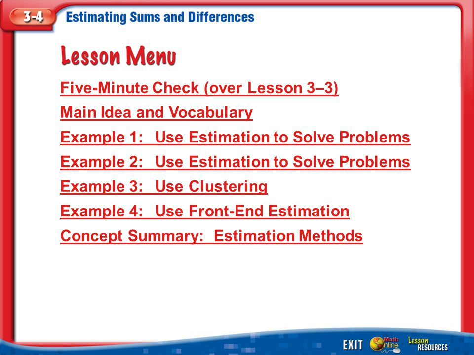 Lesson Menu Five-Minute Check (over Lesson 3–3) Main Idea and Vocabulary Example 1:Use Estimation to Solve Problems Example 2:Use Estimation to Solve