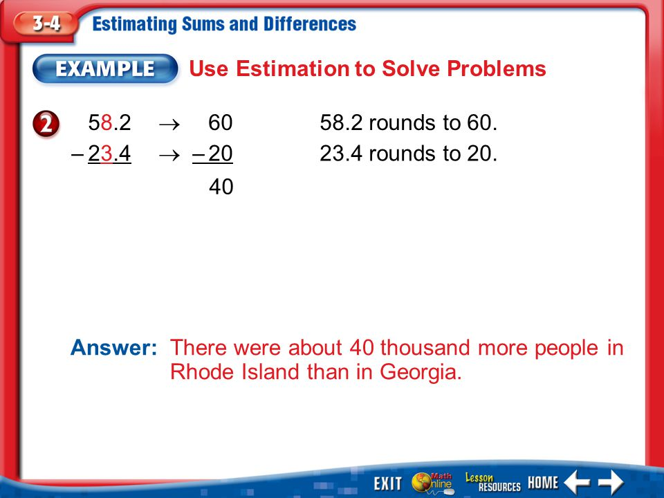 Example 2 Use Estimation to Solve Problems Answer: There were about 40 thousand more people in Rhode Island than in Georgia. 58.2  60 58.2 rounds to