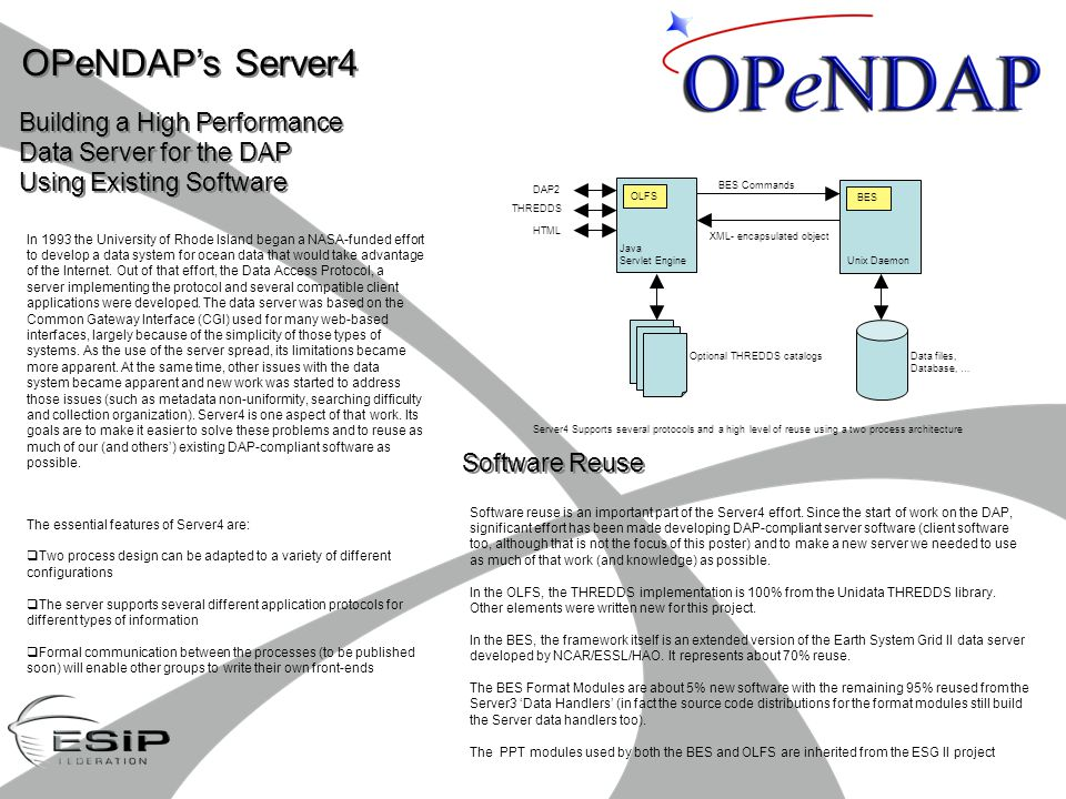 OPeNDAP's Server4 Building a High Performance Data Server for the DAP Using Existing Software Building a High Performance Data Server for the DAP Using Existing Software Software Reuse The essential features of Server4 are:  Two process design can be adapted to a variety of different configurations  The server supports several different application protocols for different types of information  Formal communication between the processes (to be published soon) will enable other groups to write their own front-ends In 1993 the University of Rhode Island began a NASA-funded effort to develop a data system for ocean data that would take advantage of the Internet.