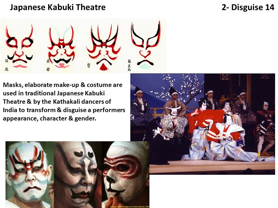 2- Disguise 14 Japanese Kabuki Theatre Masks, elaborate make-up & costume are used in traditional Japanese Kabuki Theatre & by the Kathakali dancers of India to transform & disguise a performers appearance, character & gender.