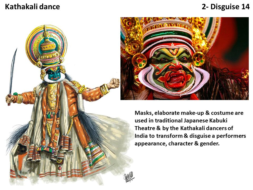 2- Disguise 14Kathakali dance Masks, elaborate make-up & costume are used in traditional Japanese Kabuki Theatre & by the Kathakali dancers of India to transform & disguise a performers appearance, character & gender.