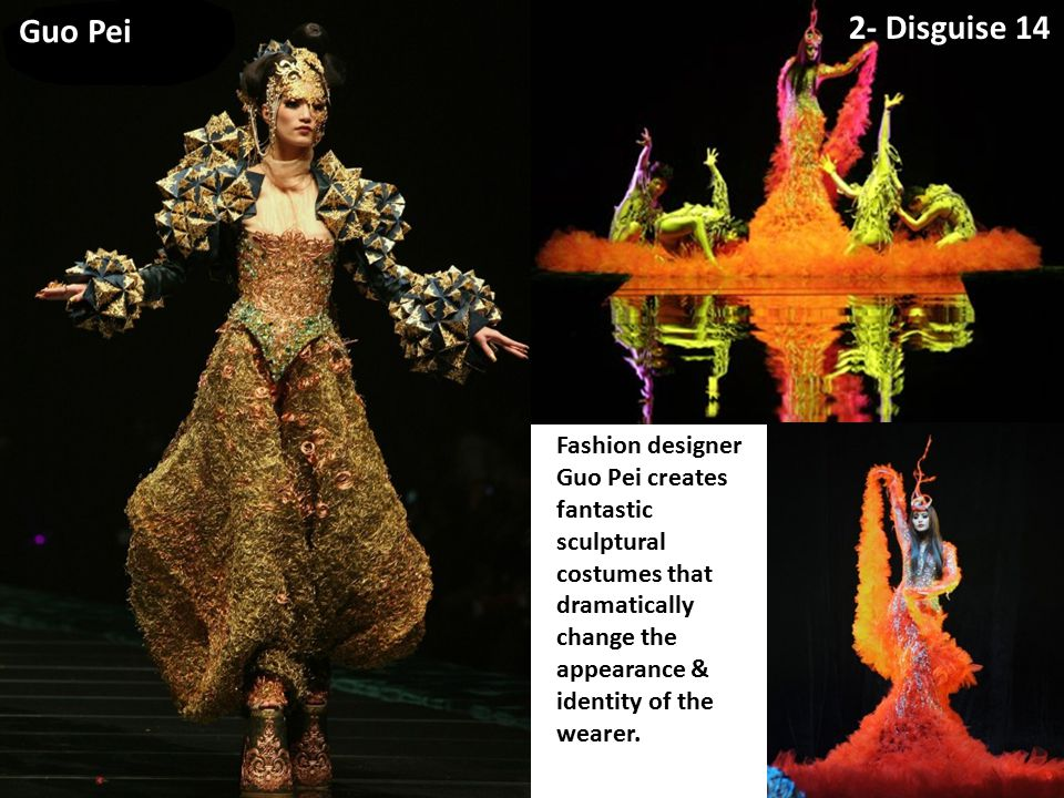 2- Disguise 14 Guo Pei Fashion designer Guo Pei creates fantastic sculptural costumes that dramatically change the appearance & identity of the wearer.