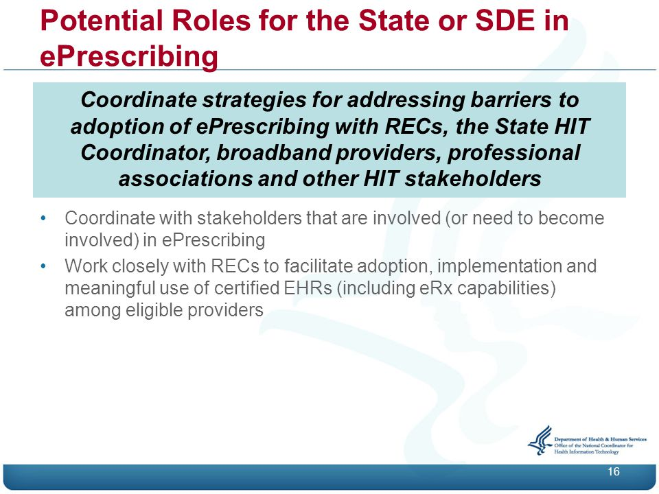 Potential Roles for the State or SDE in ePrescribing 16 Coordinate strategies for addressing barriers to adoption of ePrescribing with RECs, the State HIT Coordinator, broadband providers, professional associations and other HIT stakeholders Coordinate with stakeholders that are involved (or need to become involved) in ePrescribing Work closely with RECs to facilitate adoption, implementation and meaningful use of certified EHRs (including eRx capabilities) among eligible providers