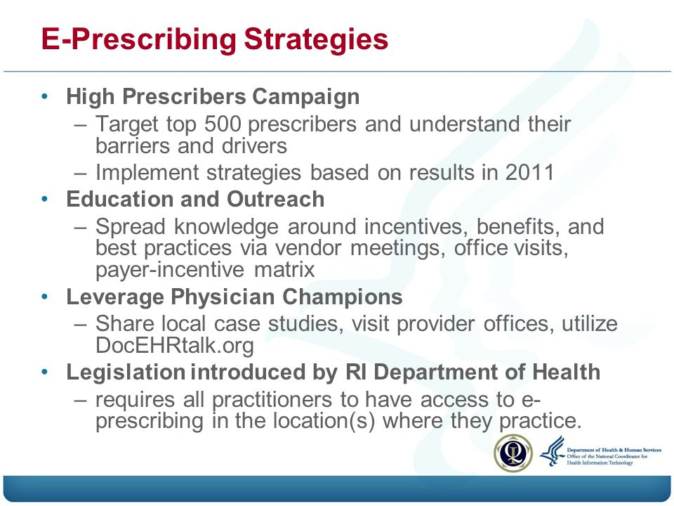E-Prescribing Strategies High Prescribers Campaign –Target top 500 prescribers and understand their barriers and drivers –Implement strategies based on results in 2011 Education and Outreach –Spread knowledge around incentives, benefits, and best practices via vendor meetings, office visits, payer-incentive matrix Leverage Physician Champions –Share local case studies, visit provider offices, utilize DocEHRtalk.org Legislation introduced by RI Department of Health –requires all practitioners to have access to e- prescribing in the location(s) where they practice.