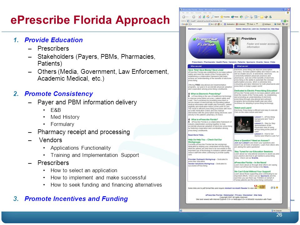 ePrescribe Florida Approach 1.Provide Education –Prescribers –Stakeholders (Payers, PBMs, Pharmacies, Patients) –Others (Media, Government, Law Enforcement, Academic Medical, etc.) 2.Promote Consistency –Payer and PBM information delivery E&B Med History Formulary –Pharmacy receipt and processing – Vendors Applications Functionality Training and Implementation Support –Prescribers How to select an application How to implement and make successful How to seek funding and financing alternatives 3.Promote Incentives and Funding 26