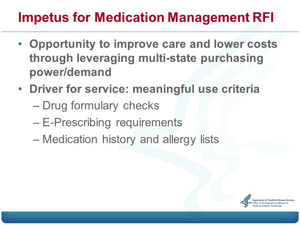 Impetus for Medication Management RFI Opportunity to improve care and lower costs through leveraging multi-state purchasing power/demand Driver for service: meaningful use criteria –Drug formulary checks –E-Prescribing requirements –Medication history and allergy lists