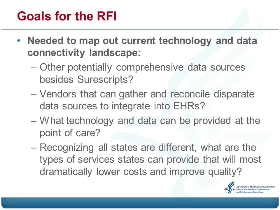 Goals for the RFI Needed to map out current technology and data connectivity landscape: –Other potentially comprehensive data sources besides Surescripts.
