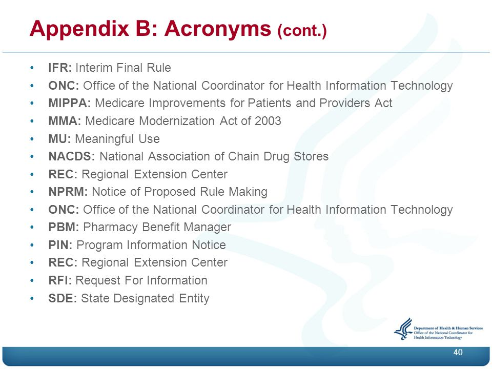 Appendix B: Acronyms (cont.) IFR: Interim Final Rule ONC: Office of the National Coordinator for Health Information Technology MIPPA: Medicare Improvements for Patients and Providers Act MMA: Medicare Modernization Act of 2003 MU: Meaningful Use NACDS: National Association of Chain Drug Stores REC: Regional Extension Center NPRM: Notice of Proposed Rule Making ONC: Office of the National Coordinator for Health Information Technology PBM: Pharmacy Benefit Manager PIN: Program Information Notice REC: Regional Extension Center RFI: Request For Information SDE: State Designated Entity 40